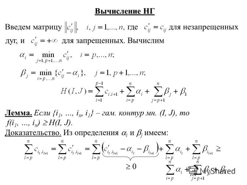 Вычисление НГ Введем матрицу где для незапрещенных дуг, идля запрещенных. Вычислим Лемма. Если {i 1, …, i n, i 1 } – гам. контур мн. (I, J), то f(i 1, …, i n ) H(I, J). Доказательство. Из определения i и j имеем: 0