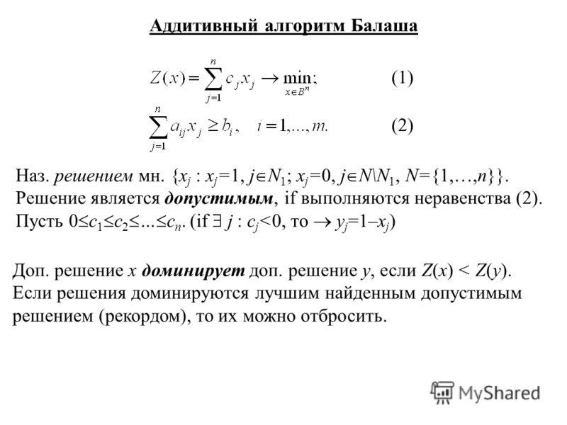 Аддитивный алгоритм Балаша (1) (2) Наз. решением мн. {x j : x j =1, j N 1 ; x j =0, j N\N 1, N={1,…,n}}. Решение является допустимым, if выполняются неравенства (2). Пусть 0 c 1 c 2 … c n. (if j : c j