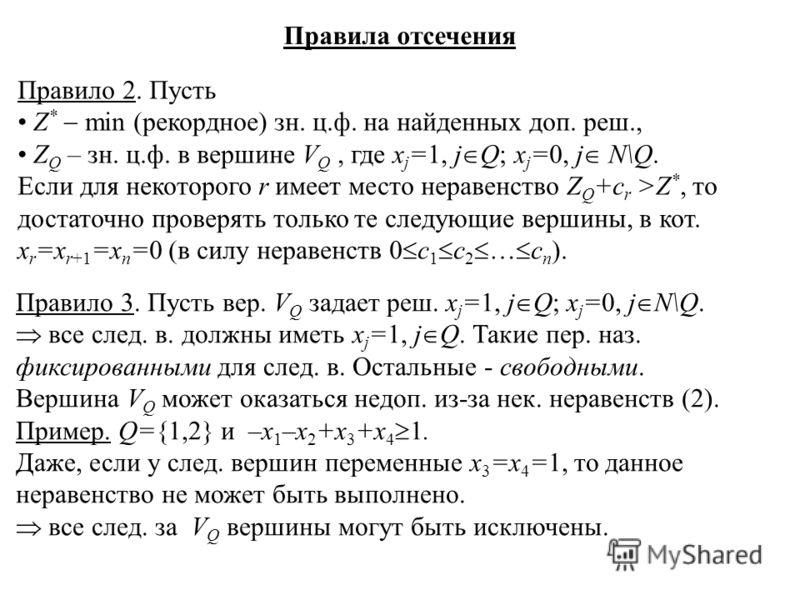 Правила отсечения Правило 2. Пусть Z * min (рекордное) зн. ц.ф. на найденных доп. реш., Z Q – зн. ц.ф. в вершине V Q, где x j =1, j Q; x j =0, j N\Q. Если для некоторого r имеет место неравенство Z Q +c r >Z *, то достаточно проверять только те следу