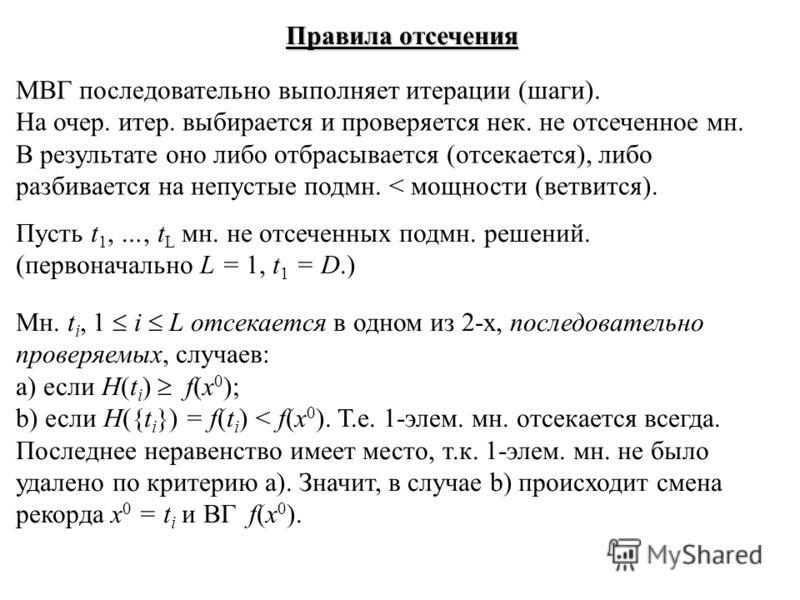 Правила отсечения МВГ последовательно выполняет итерации (шаги). На очер. итер. выбирается и проверяется нек. не отсеченное мн. В результате оно либо отбрасывается (отсекается), либо разбивается на непустые подмн. < мощности (ветвится). Пусть t 1, …,