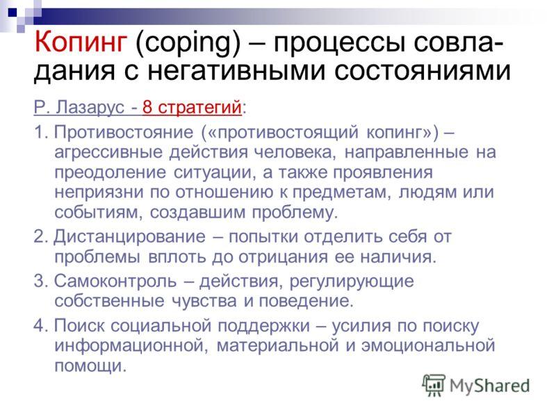 Копинг (coping) – процессы совла- дания с негативными состояниями Р. Лазарус - 8 стратегий: 1. Противостояние («противостоящий копинг») – агрессивные действия человека, направленные на преодоление ситуации, а также проявления неприязни по отношению к