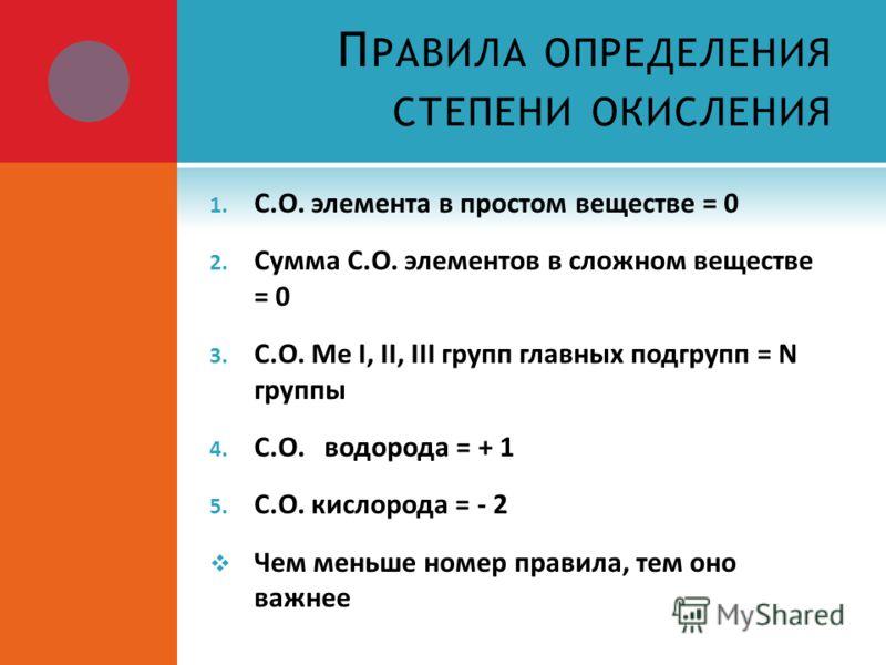 П РАВИЛА ОПРЕДЕЛЕНИЯ СТЕПЕНИ ОКИСЛЕНИЯ 1. С.О. элемента в простом веществе = 0 2. Сумма С.О. элементов в сложном веществе = 0 3. С.О. Ме I, II, III групп главных подгрупп = N группы 4. С.О. водорода = + 1 5. С.О. кислорода = - 2 Чем меньше номер прав