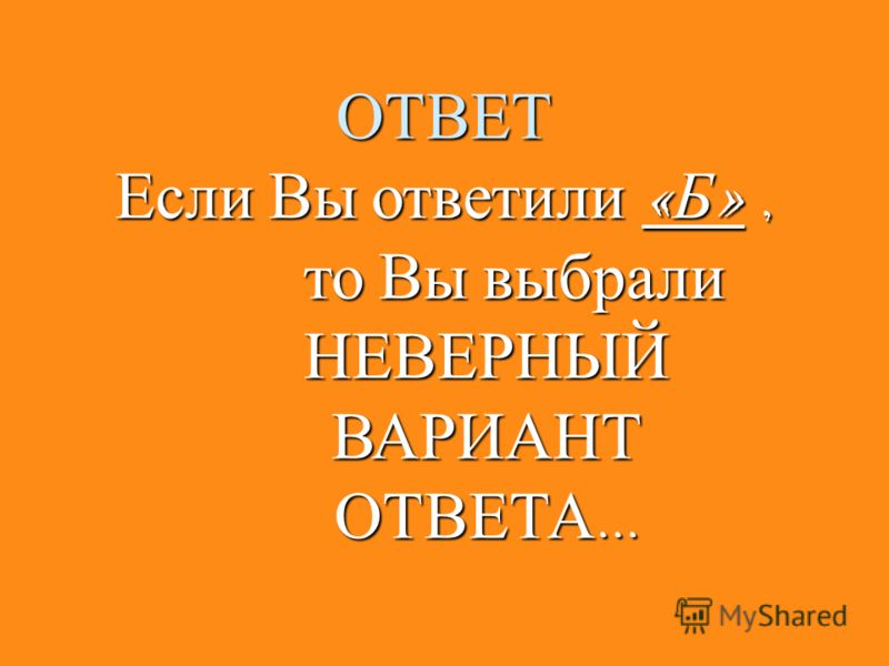 ОТВЕТ Если Вы ответили « А », Если Вы ответили « А », то Вы выбрали то Вы выбрали НЕВЕРНЫЙ НЕВЕРНЫЙ ВАРИАНТ ВАРИАНТ ОТВЕТА... ОТВЕТА...