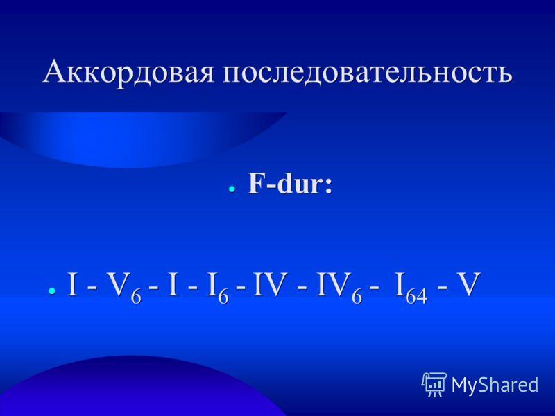 Аккордовая последовательность F-dur: F-dur: I - V 6 - I - I 6 - IV - IV 6 - I 64 - V I - V 6 - I - I 6 - IV - IV 6 - I 64 - V