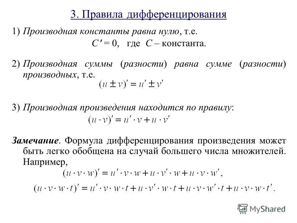3. Правила дифференцирования 1)Производная константы равна нулю, т.е. C = 0, где С – константа. 2)Производная суммы (разности) равна сумме (разности) производных, т.е. 3)Производная произведения находится по правилу: Замечание. Формула дифференцирова