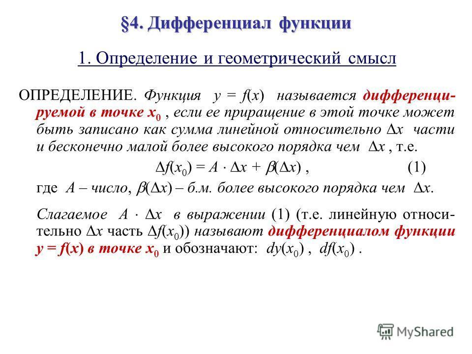 §4. Дифференциал функции 1. Определение и геометрический смысл ОПРЕДЕЛЕНИЕ. Функция y = f(x) называется дифференци- руемой в точке x 0, если ее приращение в этой точке может быть записано как сумма линейной относительно x части и бесконечно малой бол