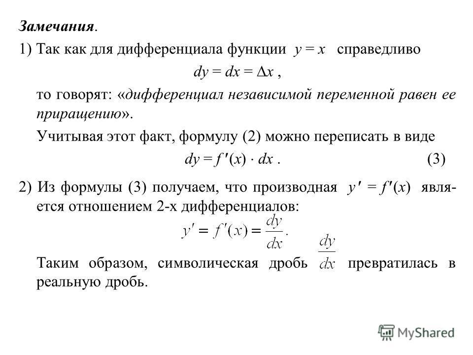 Замечания. 1) Так как для дифференциала функции y = x справедливо dy = dx = x, то говорят: «дифференциал независимой переменной равен ее приращению». Учитывая этот факт, формулу (2) можно переписать в виде dy = f (x) dx.(3) 2) Из формулы (3) получаем