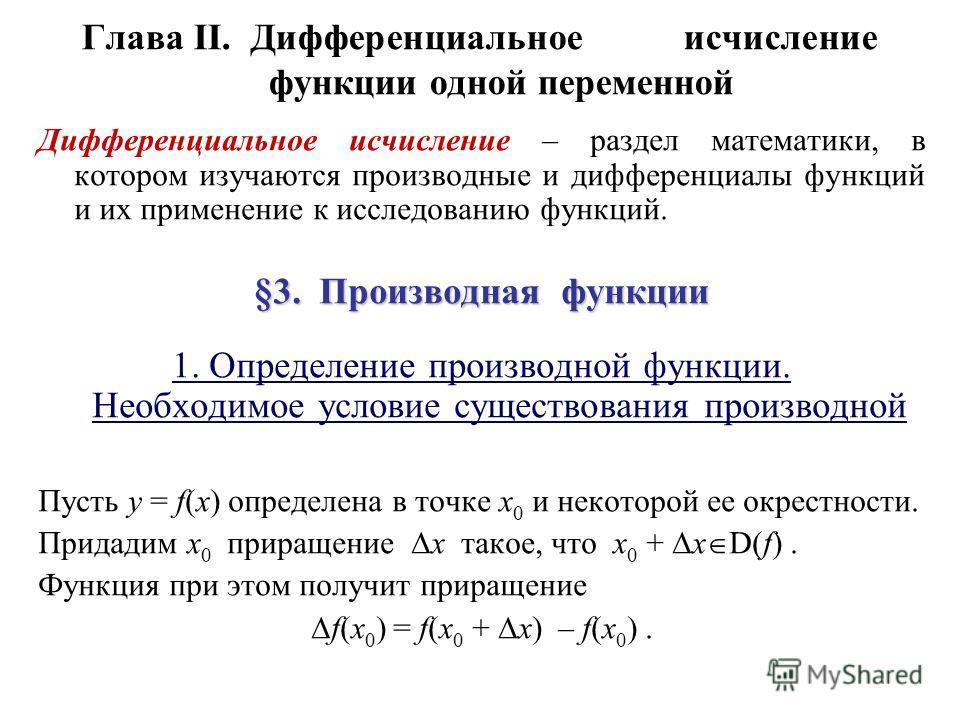 Глава II.Дифференциальное исчисление функции одной переменной Дифференциальное исчисление – раздел математики, в котором изучаются производные и дифференциалы функций и их применение к исследованию функций. §3. Производная функции 1. Определение прои