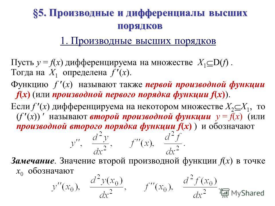 §5. Производные и дифференциалы высших порядков 1. Производные высших порядков Пусть y = f(x) дифференцируема на множестве X 1 D(f). Тогда на X 1 определена f (x). Функцию f (x) называют также первой производной функции f(x) (или производной первого