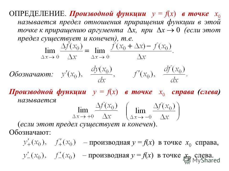 ОПРЕДЕЛЕНИЕ. Производной функции y = f(x) в точке x 0 называется предел отношения приращения функции в этой точке к приращению аргумента x, при x 0 (если этот предел существует и конечен), т.е. Обозначают: Производной функции y = f(x) в точке x 0 спр
