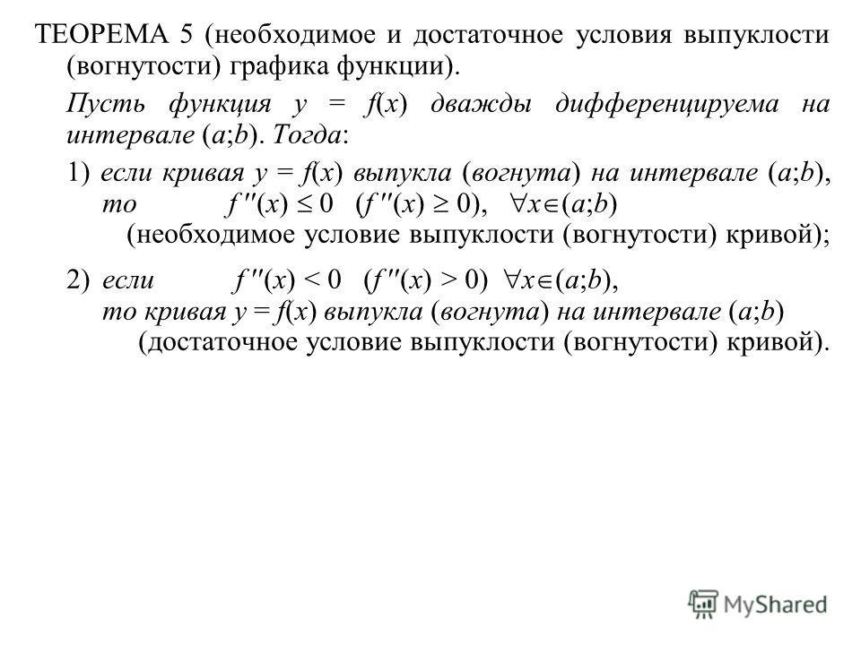ТЕОРЕМА 5 (необходимое и достаточное условия выпуклости (вогнутости) графика функции). Пусть функция y = f(x) дважды дифференцируема на интервале (a;b). Тогда: 1) если кривая y = f(x) выпукла (вогнута) на интервале (a;b), тоf (x) 0 (f (x) 0), x (a;b)