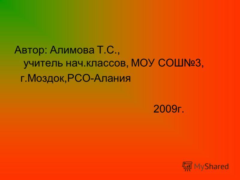 Автор: Алимова Т.С., учитель нач.классов, МОУ СОШ3, г.Моздок,РСО-Алания 2009г.