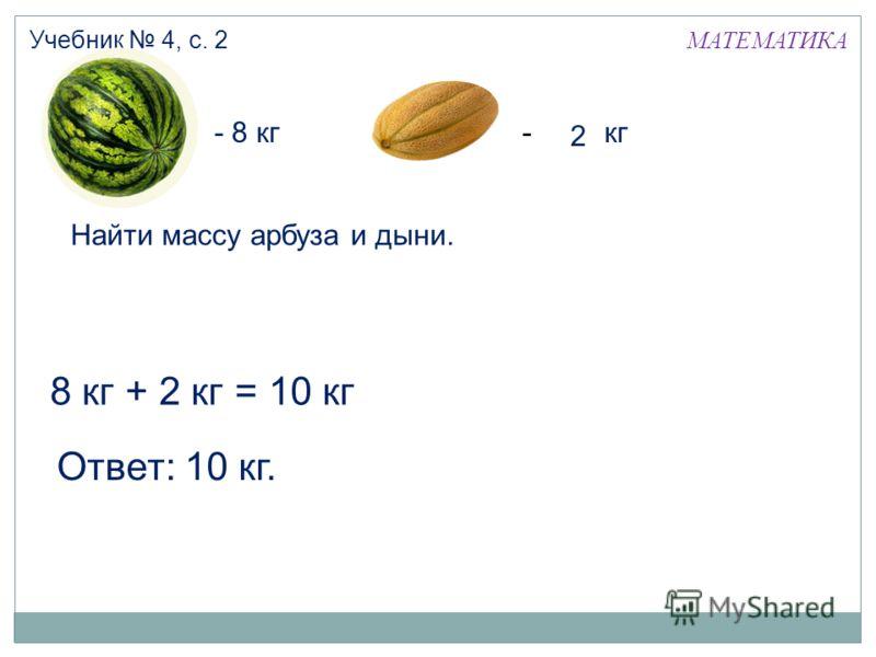 МАТЕМАТИКА Учебник 4, с. 2 + 2 кг8 кг= 10 кг - 8 кг- 2 кг Ответ: 10 кг. 2 Найти массу арбуза и дыни.