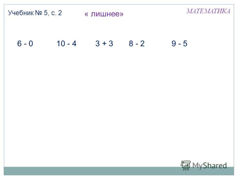 МАТЕМАТИКА Учебник 5, с. 2 6 - 010 - 43 + 38 - 2 9 - 5 « лишнее»