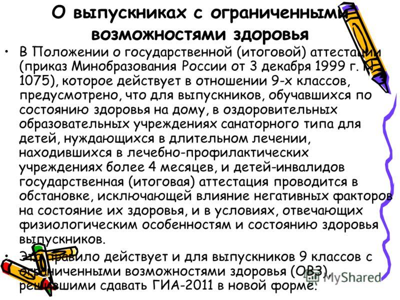 О выпускниках с ограниченными возможностями здоровья В Положении о государственной (итоговой) аттестации (приказ Минобразования России от 3 декабря 1999 г. N 1075), которое действует в отношении 9-х классов, предусмотрено, что для выпускников, обуча