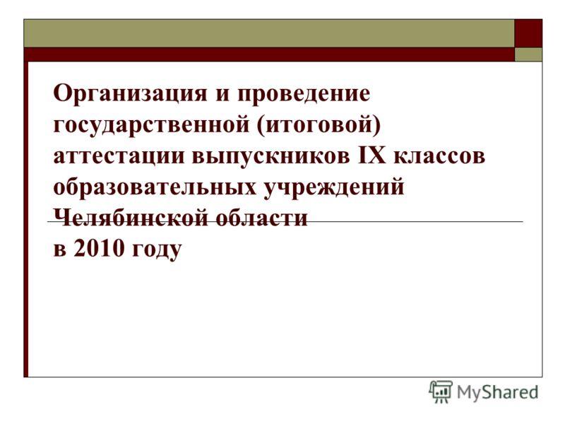 Организация и проведение государственной (итоговой) аттестации выпускников IX классов образовательных учреждений Челябинской области в 2010 году