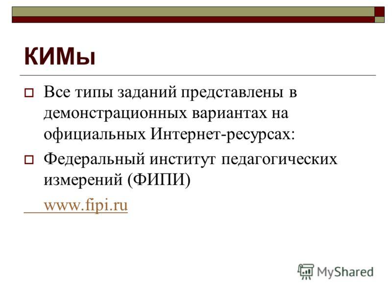 КИМы Все типы заданий представлены в демонстрационных вариантах на официальных Интернет-ресурсах: Федеральный институт педагогических измерений (ФИПИ) www.fipi.ru