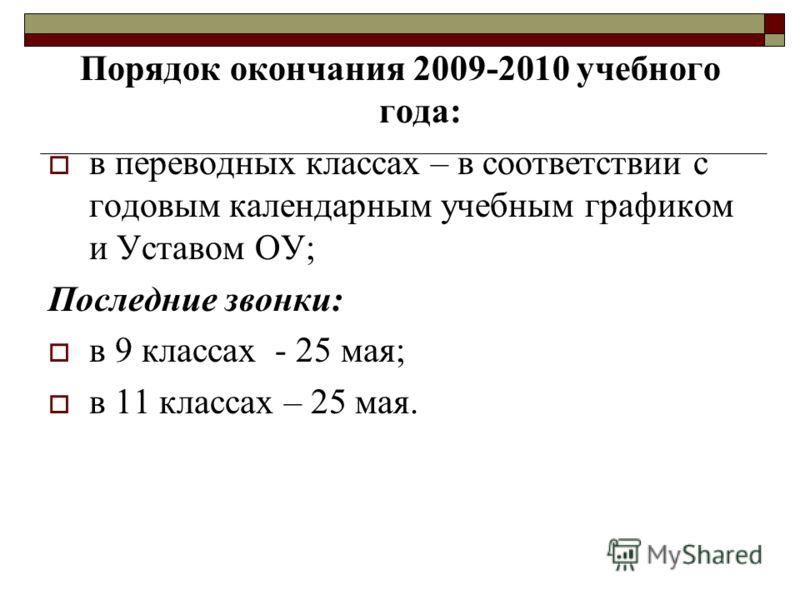 Порядок окончания 2009-2010 учебного года: в переводных классах – в соответствии с годовым календарным учебным графиком и Уставом ОУ; Последние звонки: в 9 классах - 25 мая; в 11 классах – 25 мая.