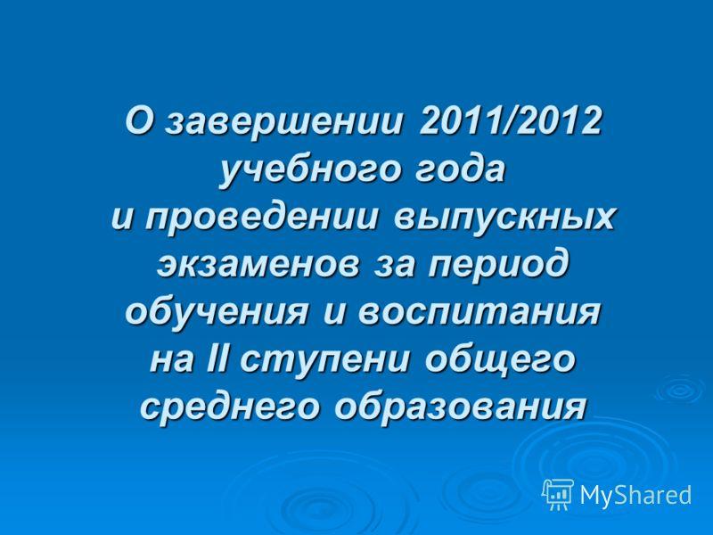 О завершении 2011/2012 учебного года и проведении выпускных экзаменов за период обучения и воспитания на II ступени общего среднего образования