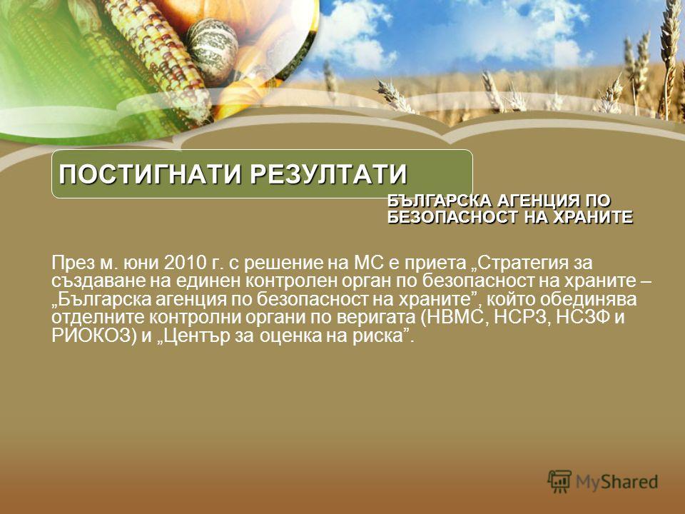 ПОСТИГНАТИ РЕЗУЛТАТИ През м. юни 2010 г. с решение на МС е приета Стратегия за създаване на единен контролен орган по безопасност на храните – Българска агенция по безопасност на храните, който обединява отделните контролни органи по веригата (НВМС,