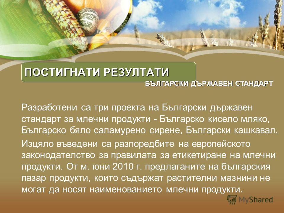 ПОСТИГНАТИ РЕЗУЛТАТИ Разработени са три проекта на Български държавен стандарт за млечни продукти - Българско кисело мляко, Българско бяло саламурено сирене, Български кашкавал. Изцяло въведени са разпоредбите на европейското законодателство за прави