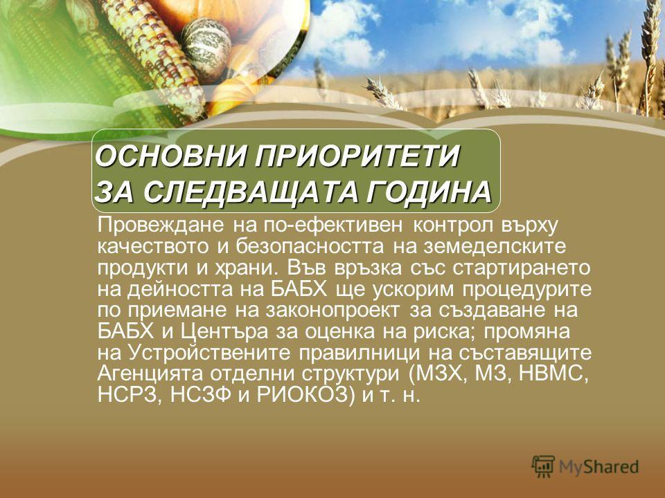ОСНОВНИ ПРИОРИТЕТИ ЗА СЛЕДВАЩАТА ГОДИНА Провеждане на по-ефективен контрол върху качеството и безопасността на земеделските продукти и храни. Във връзка със стартирането на дейността на БАБХ ще ускорим процедурите по приемане на законопроект за създа