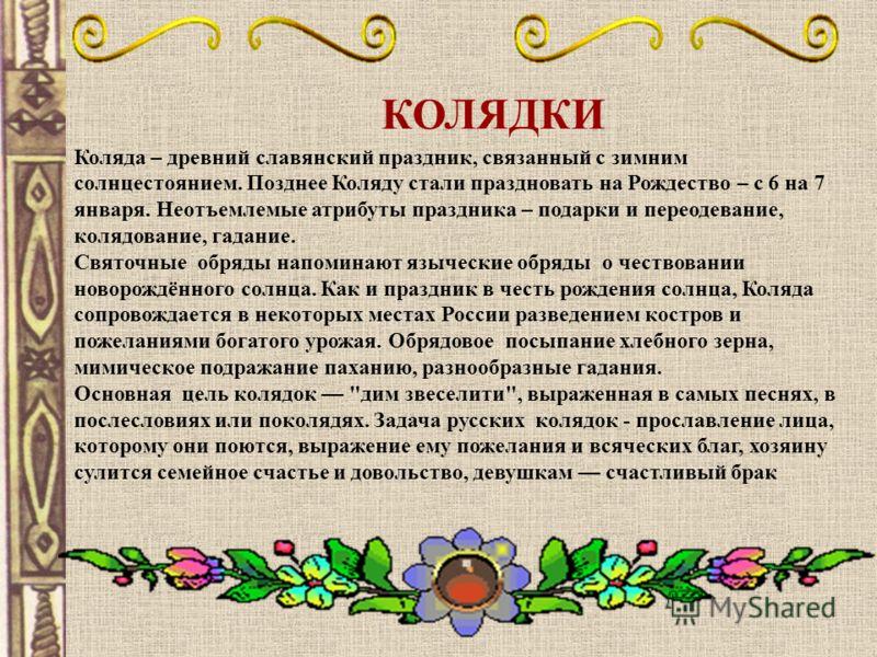 КОЛЯДКИ Коляда – древний славянский праздник, связанный с зимним солнцестоянием. Позднее Коляду стали праздновать на Рождество – с 6 на 7 января. Неотъемлемые атрибуты праздника – подарки и переодевание, колядование, гадание. Святочные обряды напомин