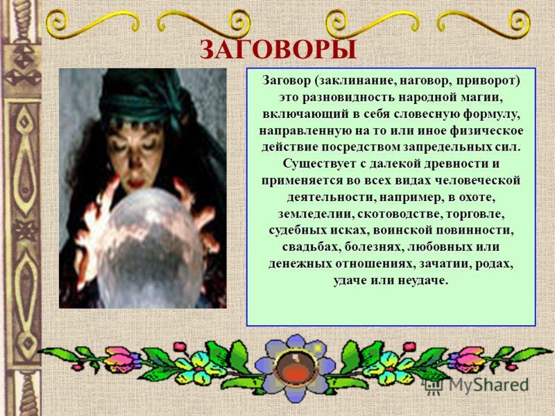 ЗАГОВОРЫ Заговор (заклинание, наговор, приворот) это разновидность народной магии, включающий в себя словесную формулу, направленную на то или иное физическое действие посредством запредельных сил. Существует с далекой древности и применяется во всех
