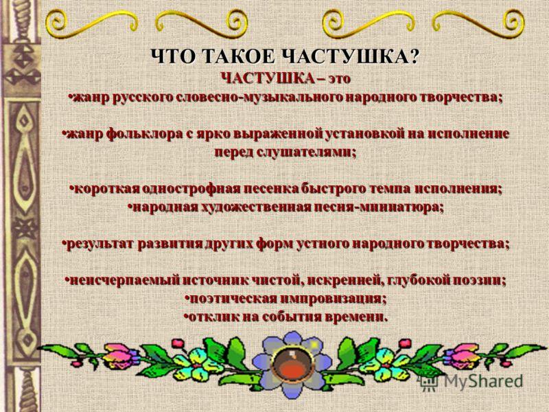 ЧТО ТАКОЕ ЧАСТУШКА? ЧАСТУШКА – это жанр русского словесно-музыкального народного творчества;жанр русского словесно-музыкального народного творчества; жанр фольклора с ярко выраженной установкой на исполнение перед слушателями;жанр фольклора с ярко вы