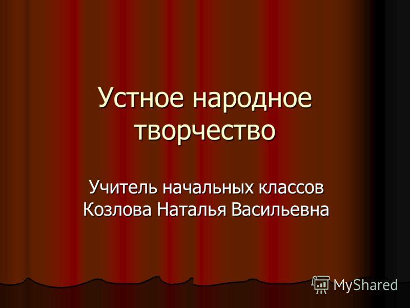 Устное народное творчество Учитель начальных классов Козлова Наталья Васильевна