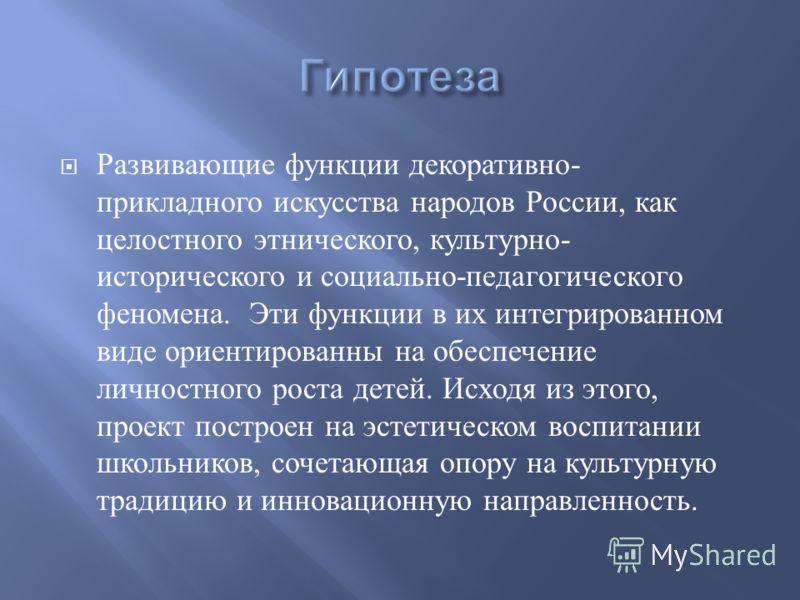 Развивающие функции декоративно - прикладного искусства народов России, как целостного этнического, культурно - исторического и социально - педагогического феномена. Эти функции в их интегрированном виде ориентированны на обеспечение личностного рост
