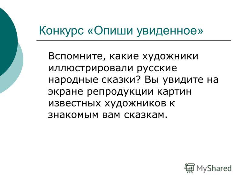 Конкурс «Опиши увиденное» Вспомните, какие художники иллюстрировали русские народные сказки? Вы увидите на экране репродукции картин известных художников к знакомым вам сказкам.