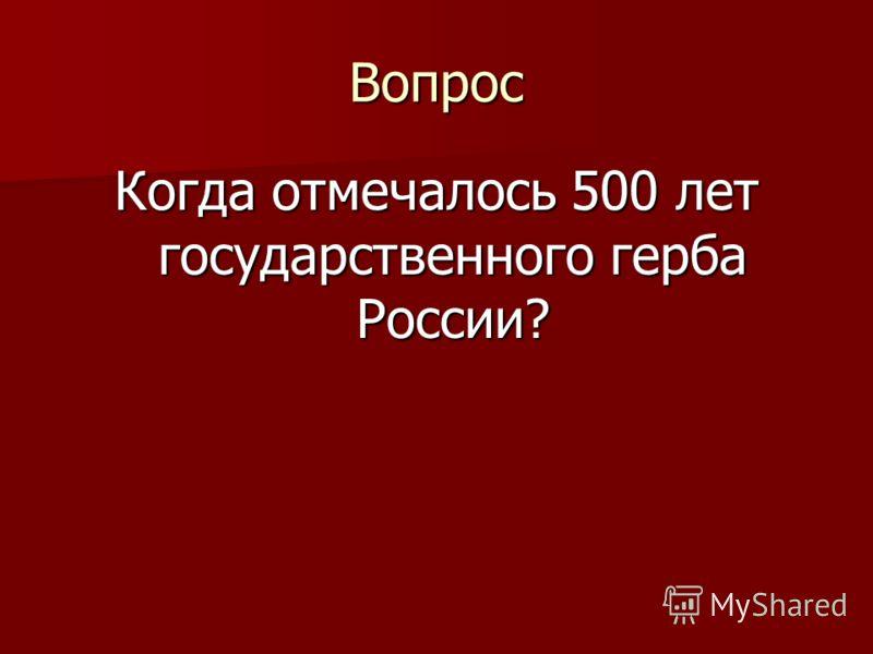 Вопрос Когда отмечалось 500 лет государственного герба России?