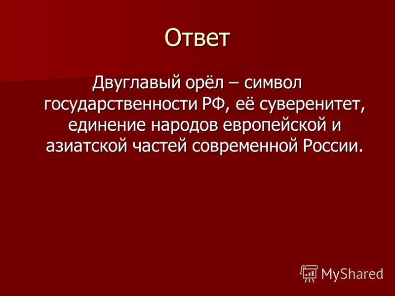 Ответ Двуглавый орёл – символ государственности РФ, её суверенитет, единение народов европейской и азиатской частей современной России.