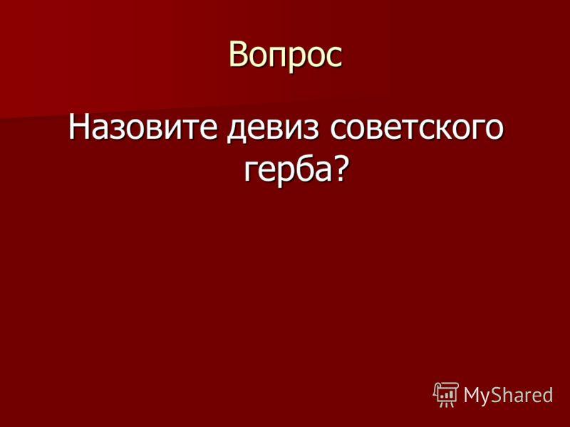 Вопрос Назовите девиз советского герба?