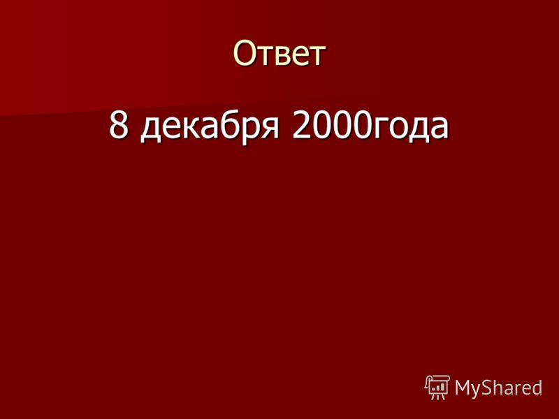 Ответ 8 декабря 2000года