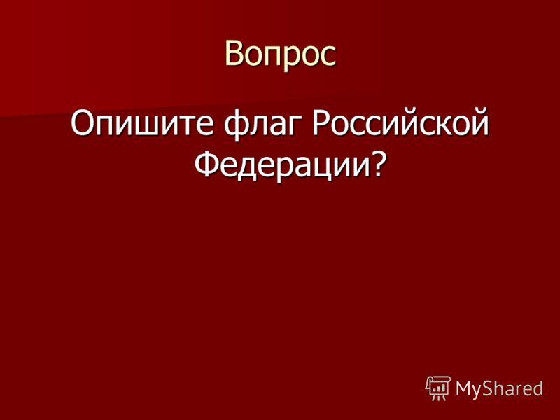 Вопрос Опишите флаг Российской Федерации?