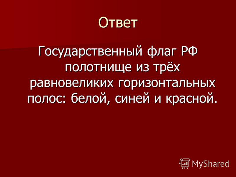 Ответ Государственный флаг РФ полотнище из трёх равновеликих горизонтальных полос: белой, синей и красной.