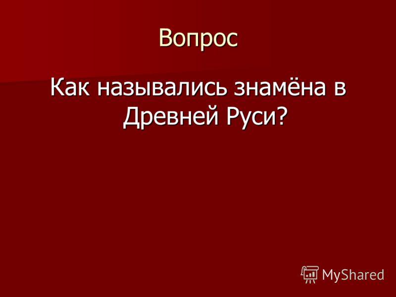 Вопрос Как назывались знамёна в Древней Руси?