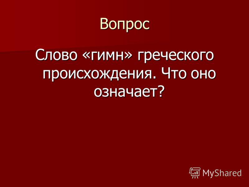 Вопрос Слово «гимн» греческого происхождения. Что оно означает?