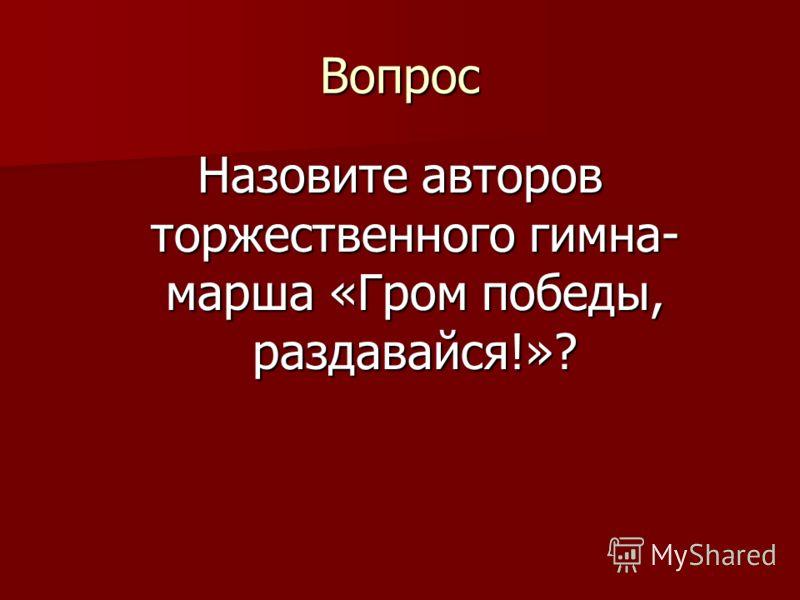 Вопрос Назовите авторов торжественного гимна- марша «Гром победы, раздавайся!»?