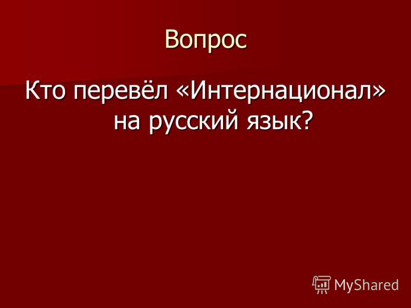 Вопрос Кто перевёл «Интернационал» на русский язык?