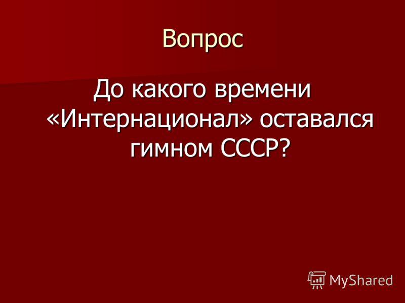 Вопрос До какого времени «Интернационал» оставался гимном СССР?