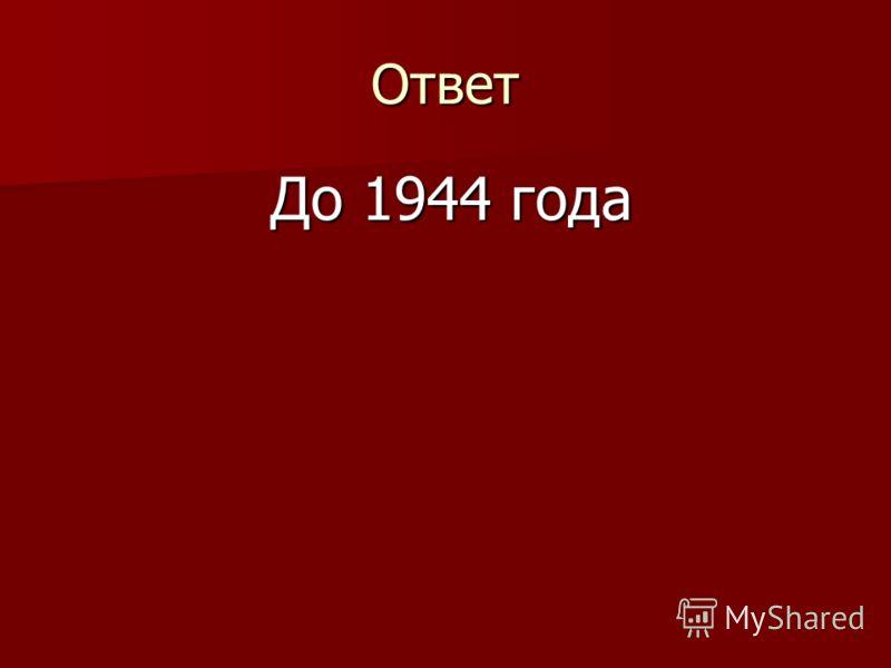 Ответ До 1944 года До 1944 года