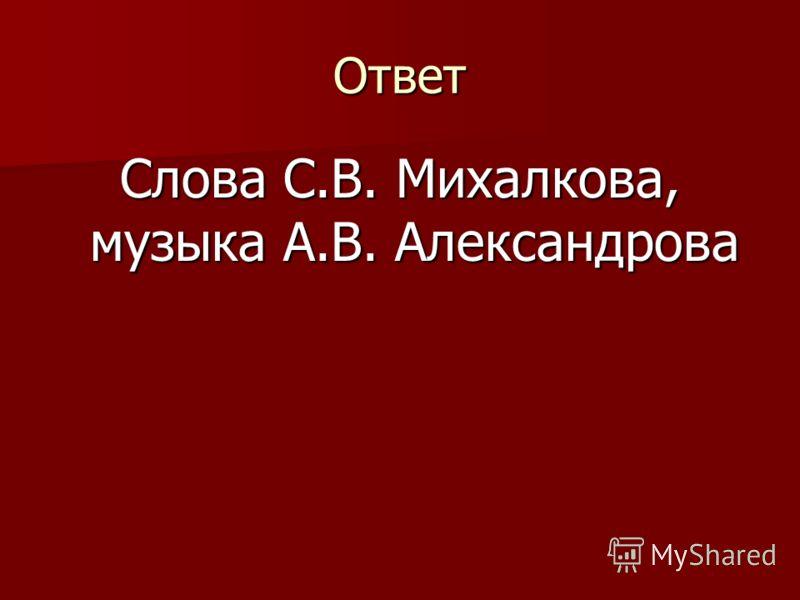 Ответ Слова С.В. Михалкова, музыка А.В. Александрова
