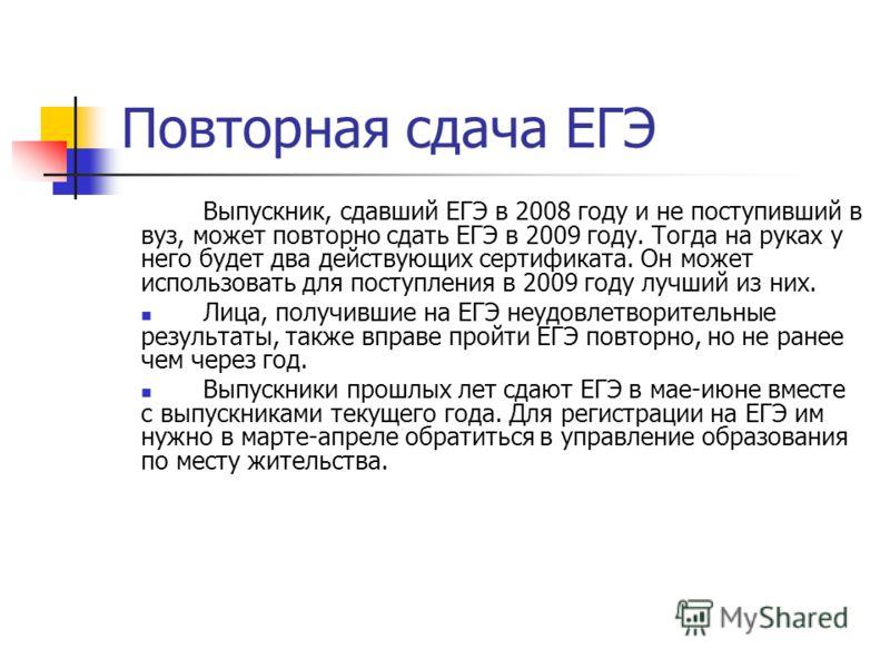 Повторная сдача ЕГЭ Выпускник, сдавший ЕГЭ в 2008 году и не поступивший в вуз, может повторно сдать ЕГЭ в 2009 году. Тогда на руках у него будет два действующих сертификата. Он может использовать для поступления в 2009 году лучший из них. Лица, получ