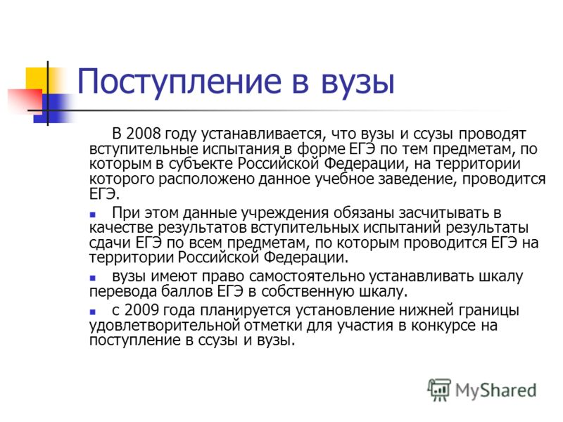 Поступление в вузы В 2008 году устанавливается, что вузы и ссузы проводят вступительные испытания в форме ЕГЭ по тем предметам, по которым в субъекте Российской Федерации, на территории которого расположено данное учебное заведение, проводится ЕГЭ. П