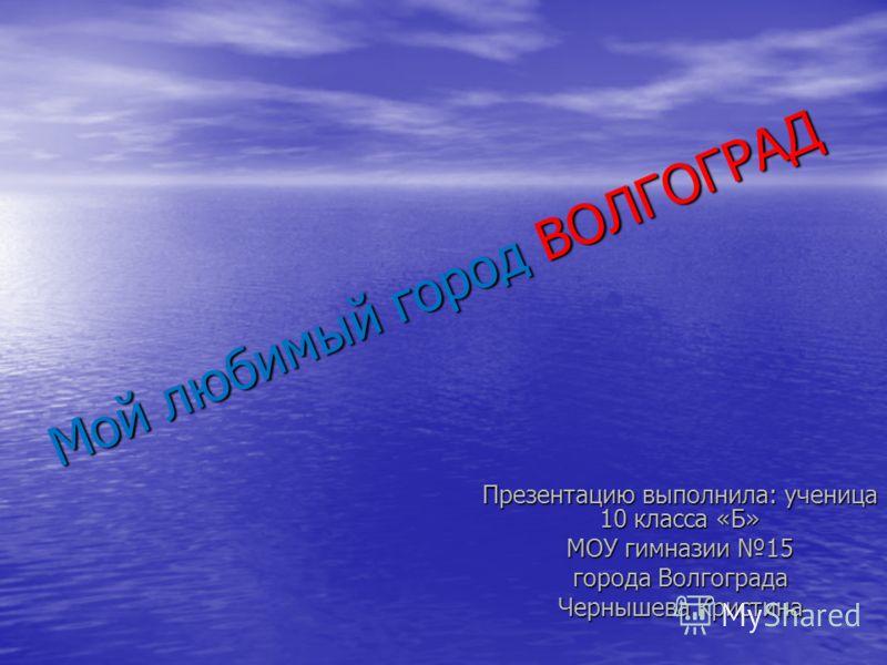 Мой любимый город ВОЛГОГРАД Презентацию выполнила: ученица 10 класса «Б» МОУ гимназии 15 города Волгограда Чернышева Кристина