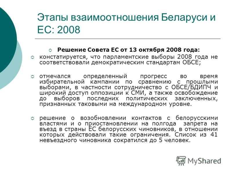 Этапы взаимоотношения Беларуси и ЕС: 2008 Решение Совета ЕС от 13 октября 2008 года: констатируется, что парламентские выборы 2008 года не соответствовали демократическим стандартам ОБСЕ; отмечался определенный прогресс во время избирательной кампани
