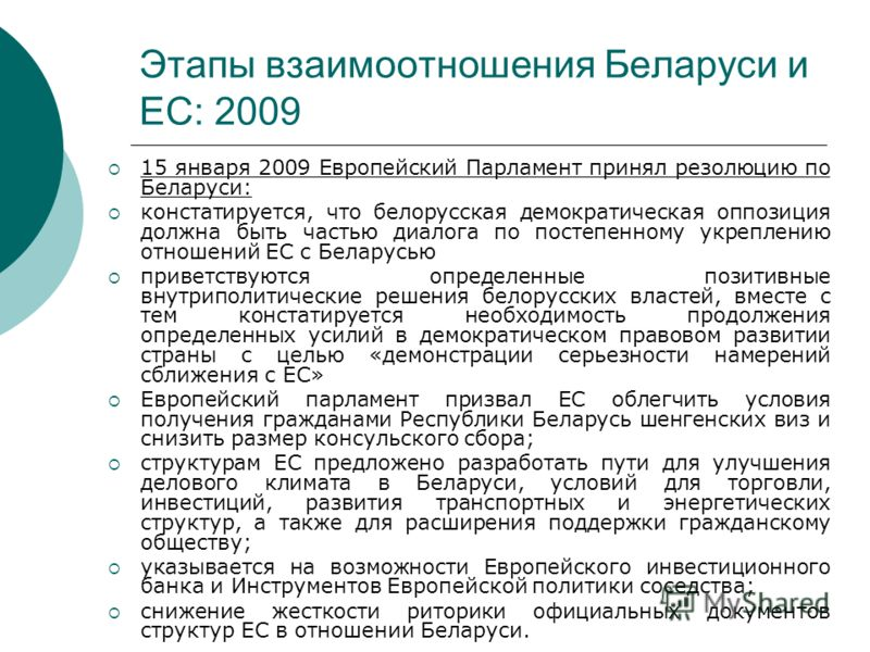 Этапы взаимоотношения Беларуси и ЕС: 2009 15 января 2009 Европейский Парламент принял резолюцию по Беларуси: констатируется, что белорусская демократическая оппозиция должна быть частью диалога по постепенному укреплению отношений ЕС с Беларусью прив